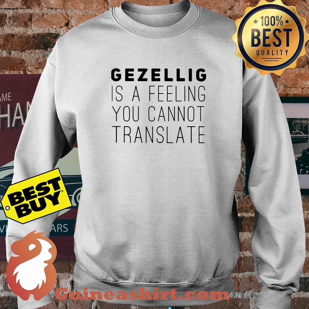 Gezellig is a feeling you cannot translate sweasthirt