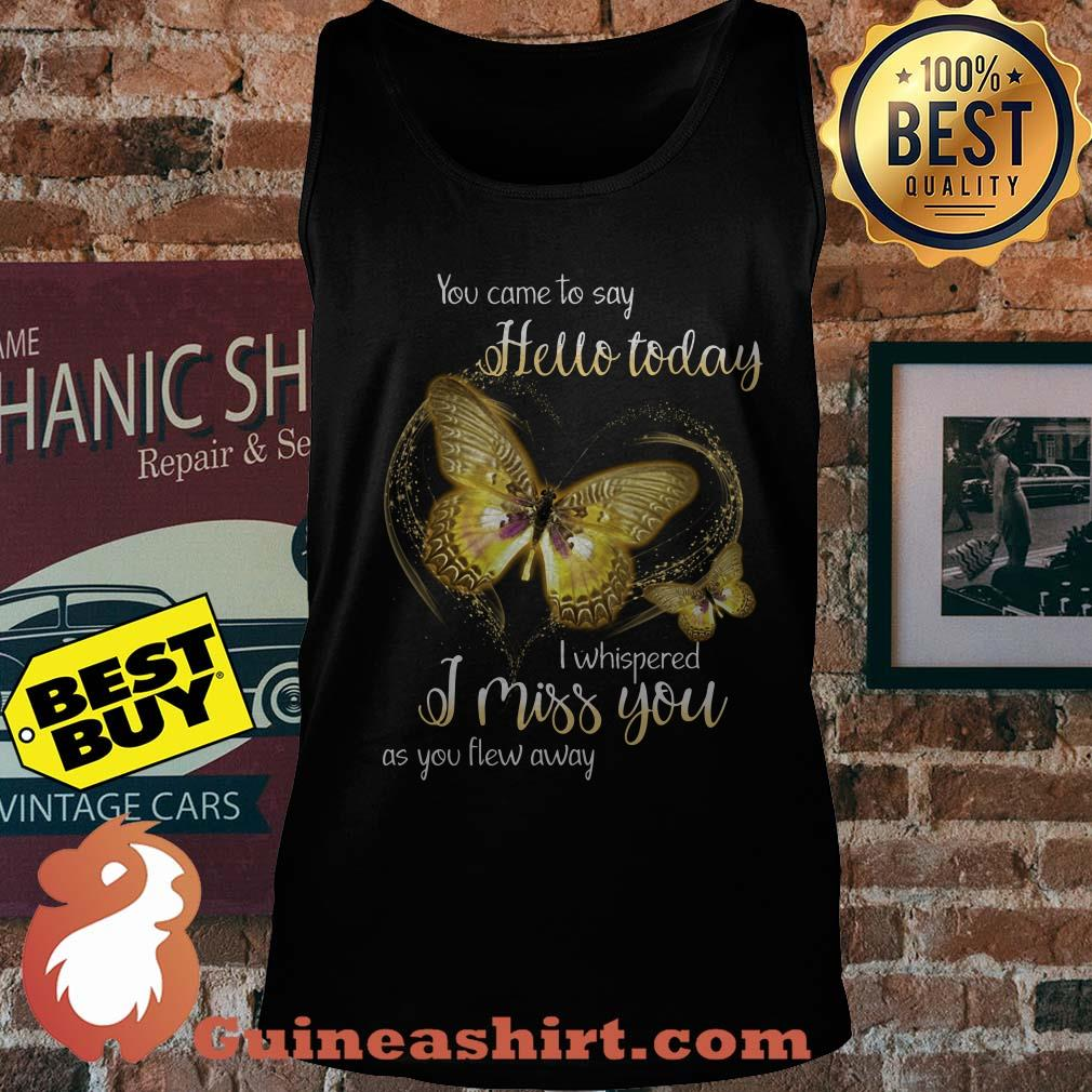 You Came To Say Hello Today I Whispered I Miss You As You Flew Away Butterfly Tank top
