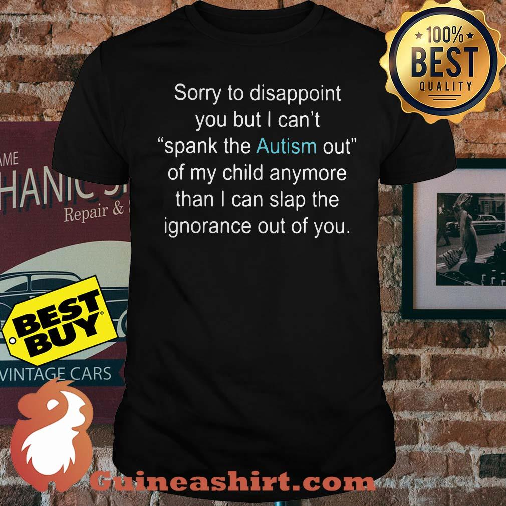 Sorry To Disappoint You But I Can't Spank The Autism Out Of My Child Anymore Than I Can Slap The Ignorance Out Of You Shirt