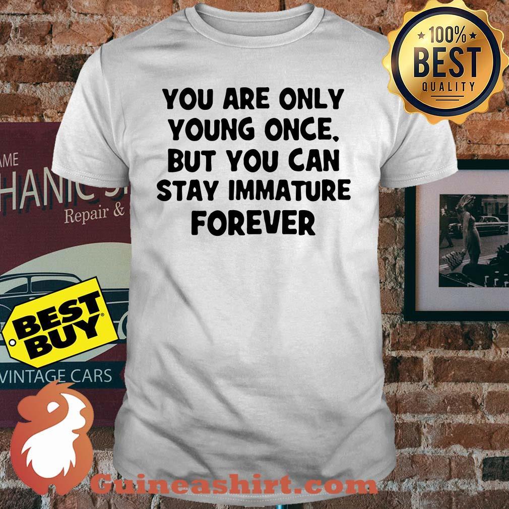 You are only young once but you can stay immature Forever Shirt
