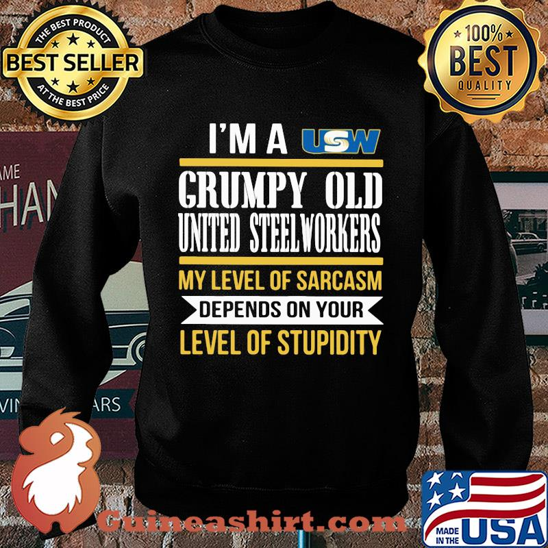 I'm A Grumpy Old United Steelworkers My Level Of Sarcasm Depends On Your Level Of Stupidity s Sweater