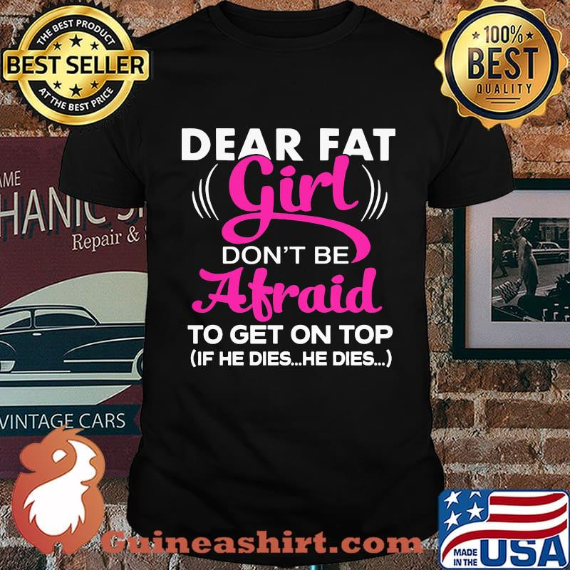 Official Dear Fat Girl Don't Be Afraid To Get On Top If He Dies He Dies Shirt