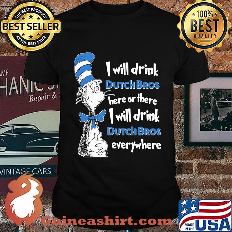 Dr seuss i will drink dutch bros energy here or there i will drink dutch bros energy everywhere shirt