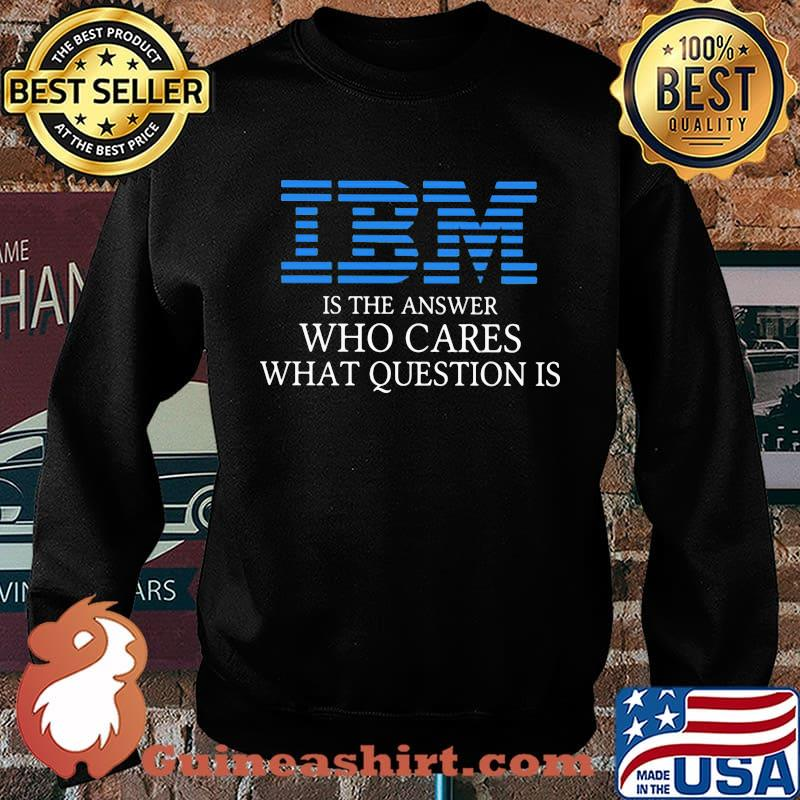Ibm is the answer who cares what question is s Sweater