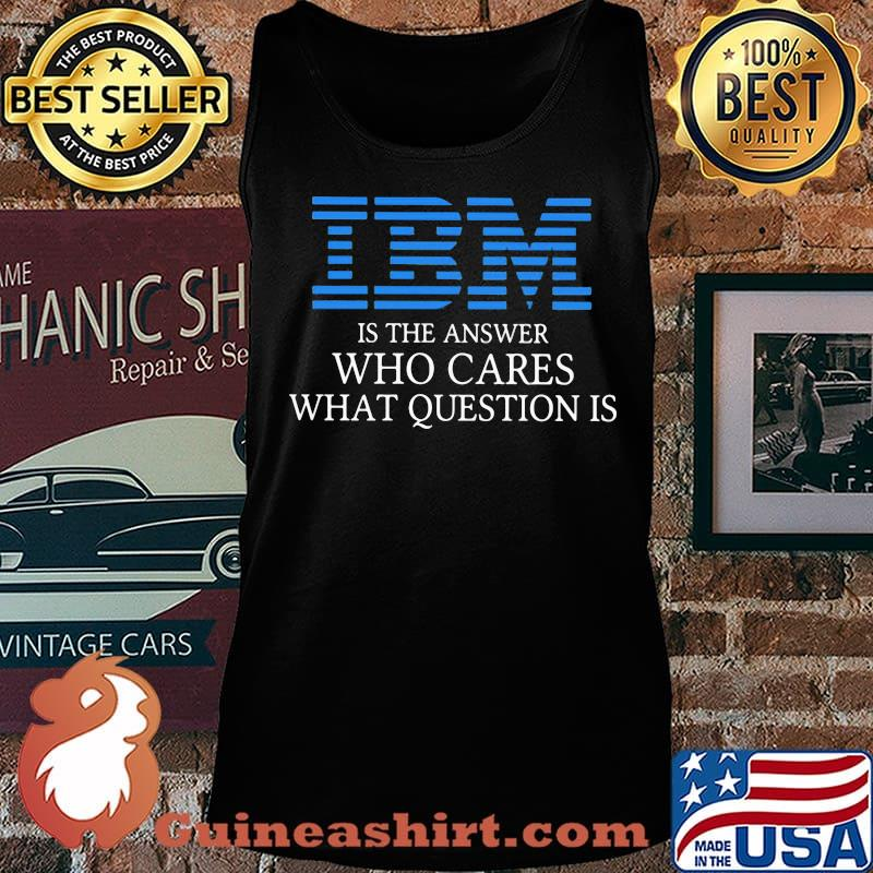 Ibm is the answer who cares what question is s Tank top