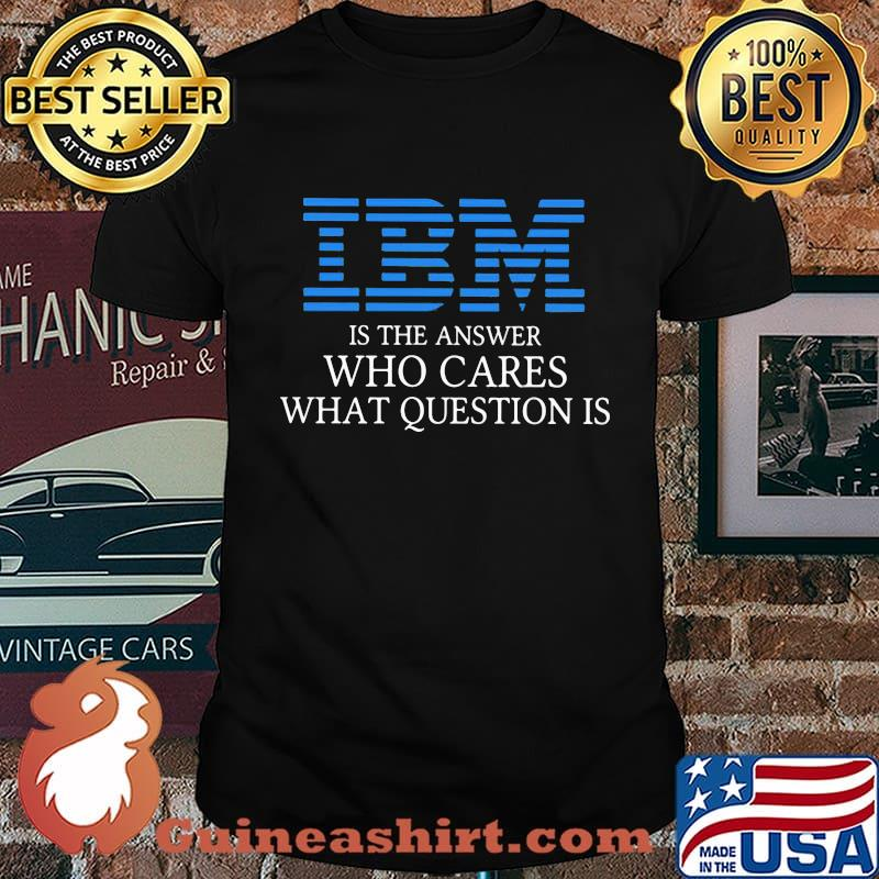 Ibm is the answer who cares what question is shirt