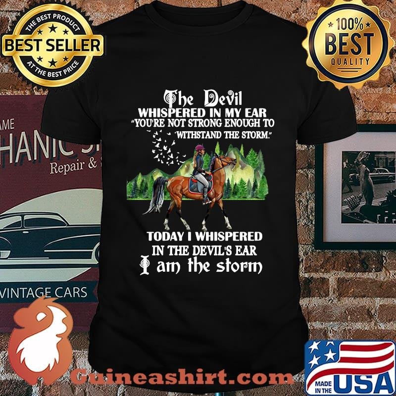 Riding horse the devil whispered in my ear you're not strong enough to withstand the storm today i whispered in the devil's ear i am the storm shirt