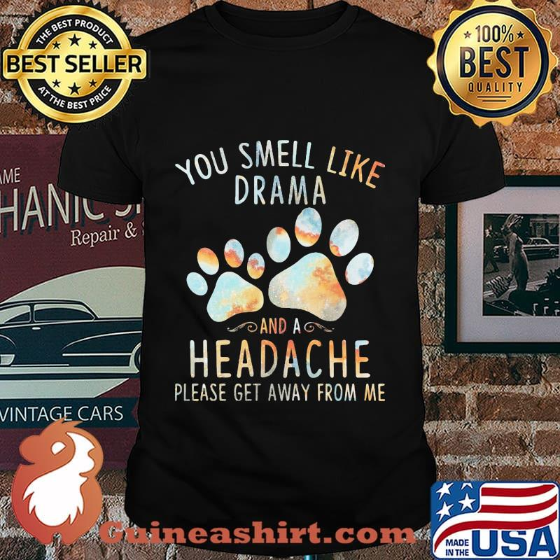 You smell like drama and a headache please get away from me paw dogs shirt