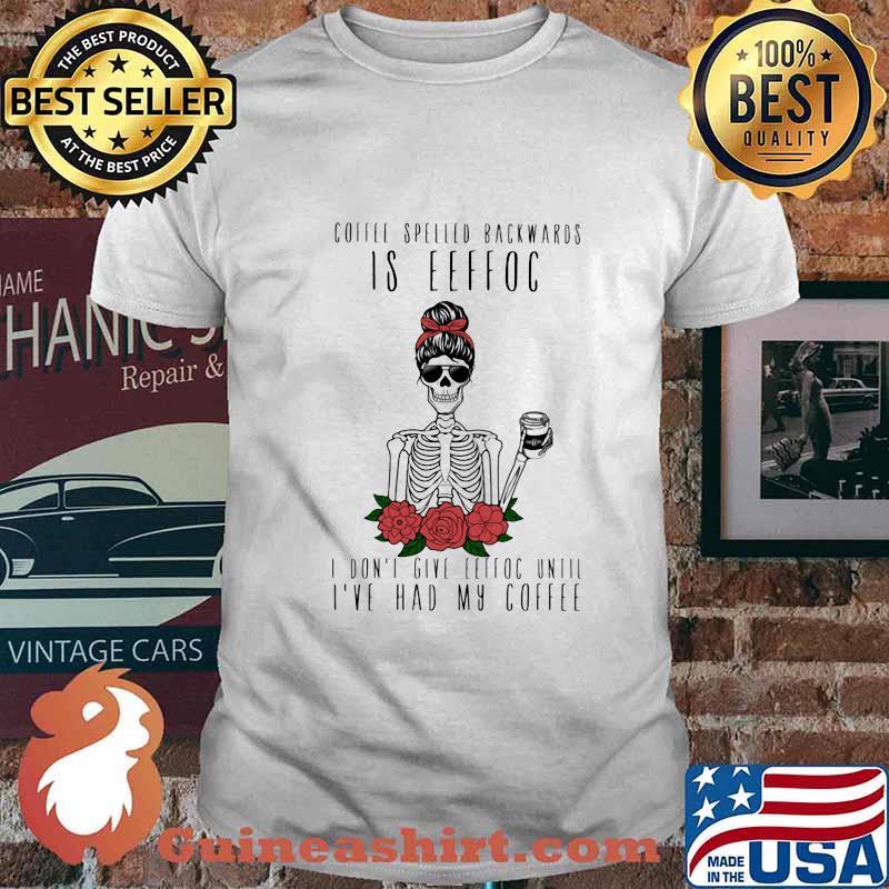 Skeleton coffee spelled backwards is eeffoc i don't give eeffoc until i've had my coffee rose shirt