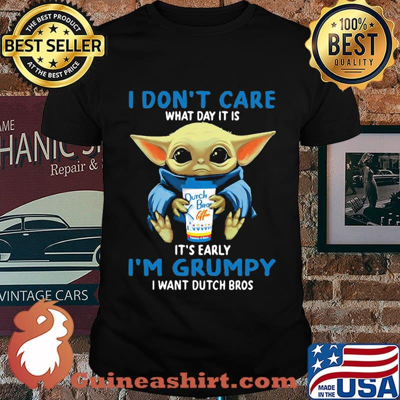 Baby yoda i don't care what day it is it's early i'm grumpy i want dutch bros shirt