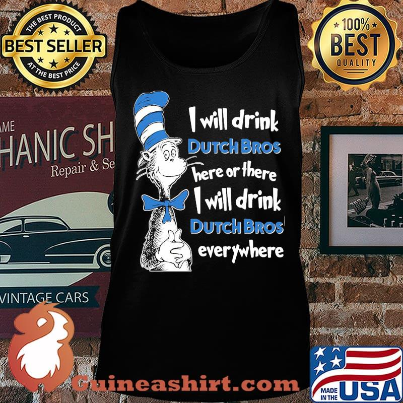 Dr seuss i will drink dutch bros here or there i will drink dutch bros everywhere s Tank top