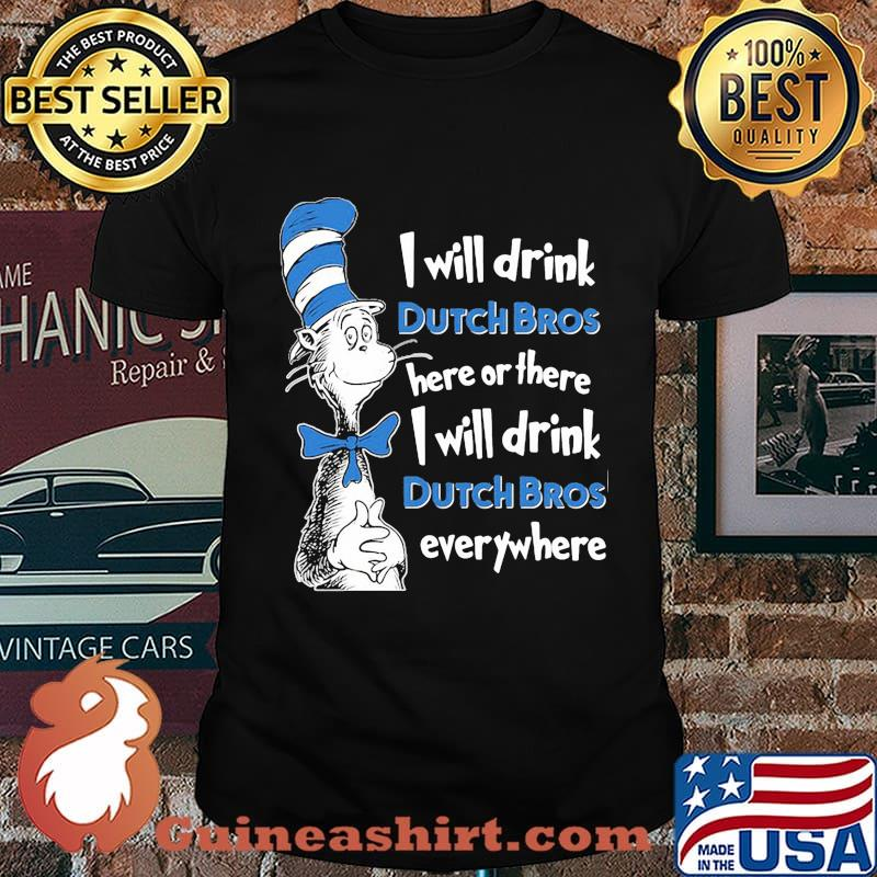 Dr seuss i will drink dutch bros here or there i will drink dutch bros everywhere shirt