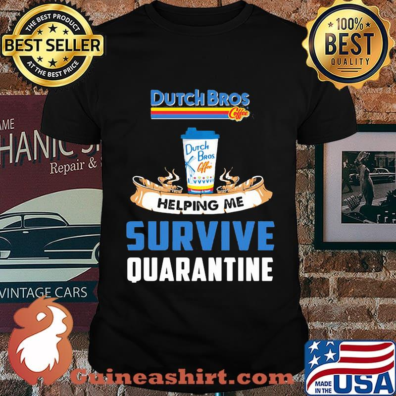 Dutch bros helping me survive quarantine shirt