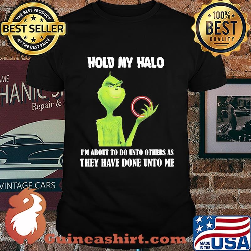 Grinch hold my halo i'm about to do unto others as they have done unto me shirt