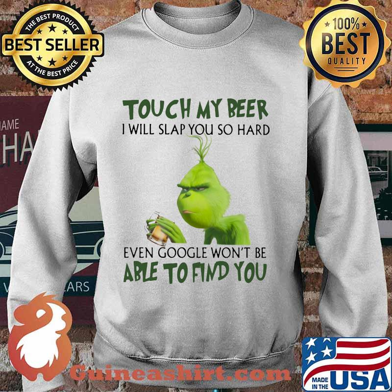 Grinch touch my beer i will slap so hard even google won't be able to find you s Sweater