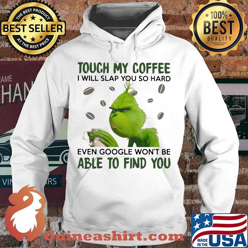 Grinch touch my coffee i will slap so hard even google won't be able to find you s Hoodie