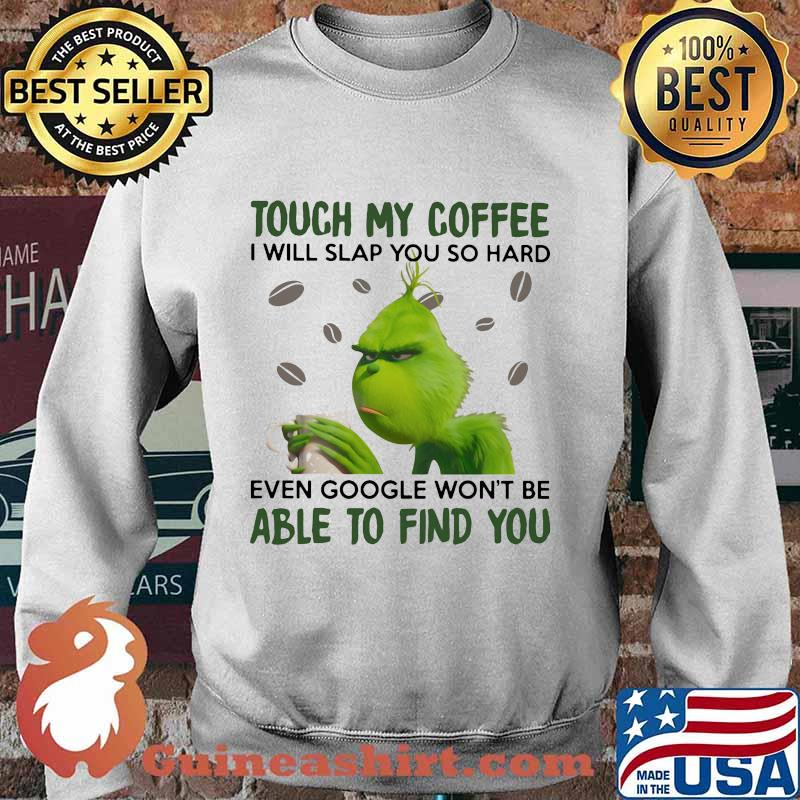 Grinch touch my coffee i will slap so hard even google won't be able to find you s Sweater