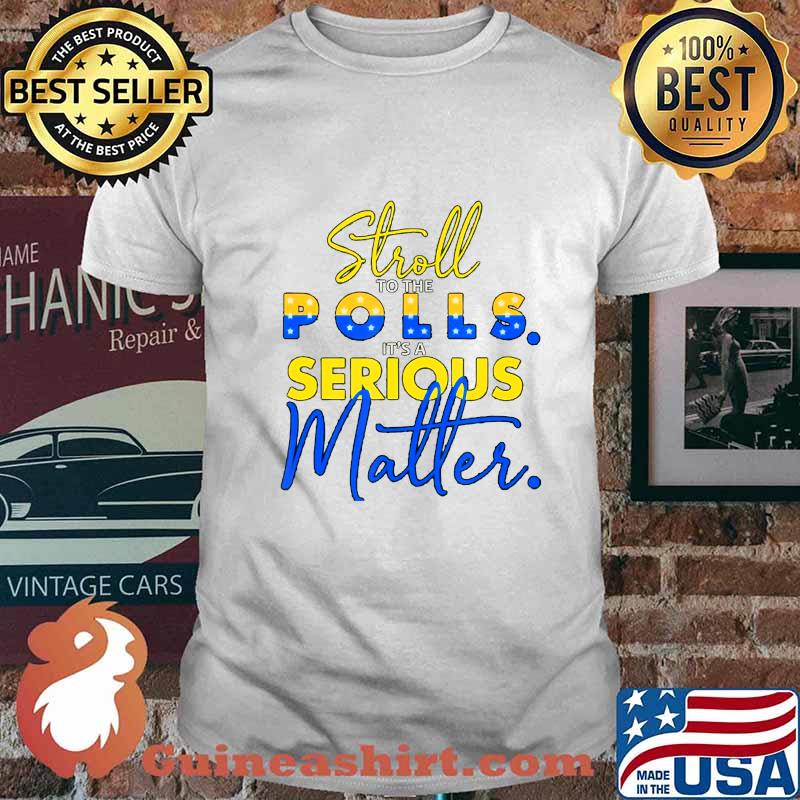 stroll to the polls it´s a serious matter election pro biden T-Shirt