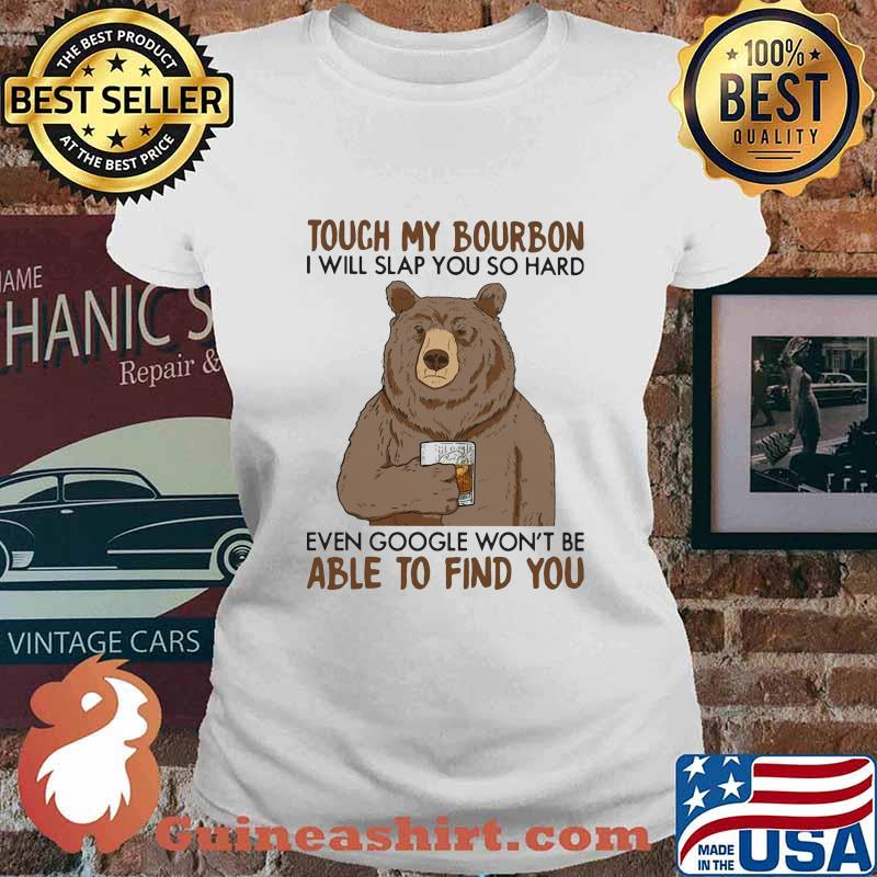 Touch my bourbon i will slap you so hard even google won't be able to find you bear s Ladies tee