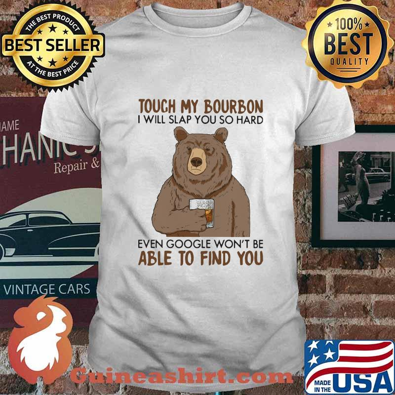 Touch my bourbon i will slap you so hard even google won't be able to find you bear shirt