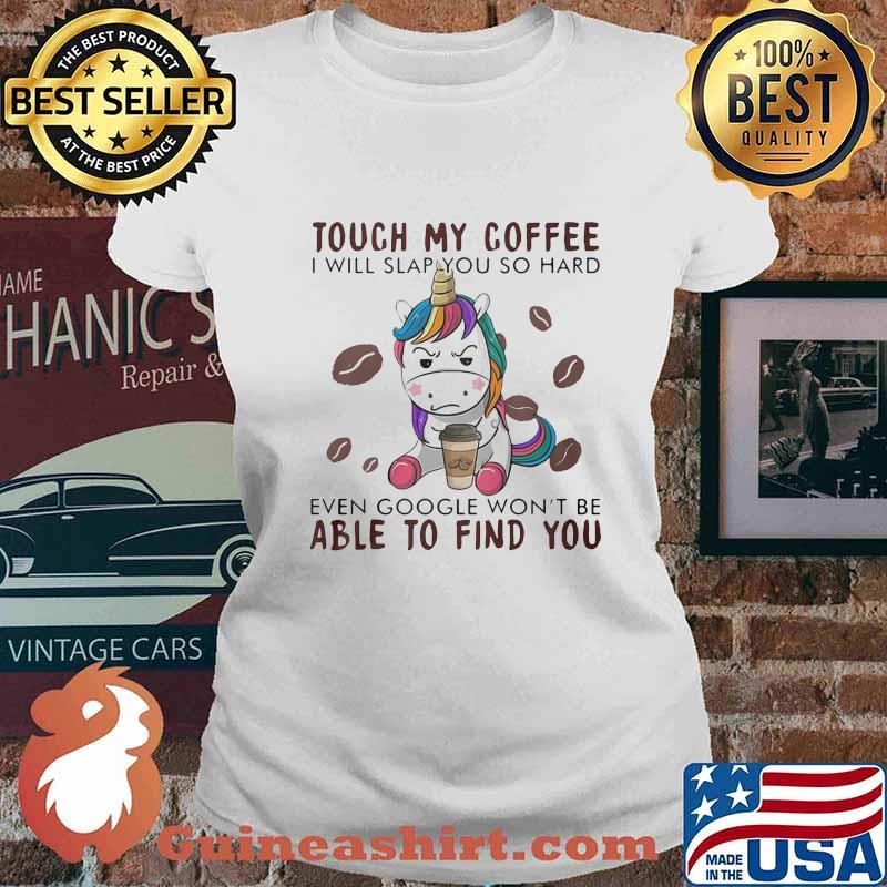 Touch my coffee i will slap you so hard even google won't be able to find you unicorn s Ladies tee