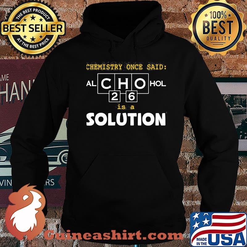 Chemistry Once Said Alchohol Is A Solution Shirt Hoodie