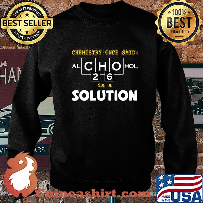 Chemistry Once Said Alchohol Is A Solution Shirt Sweater