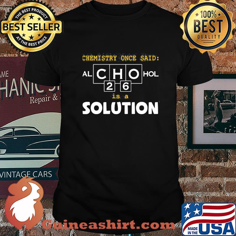 Chemistry Once Said Alchohol Is A Solution Shirt