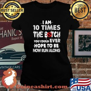 I Am 10 Times The Botch You Could Ever Hope To Be Now Run Along Shirt Laides tee