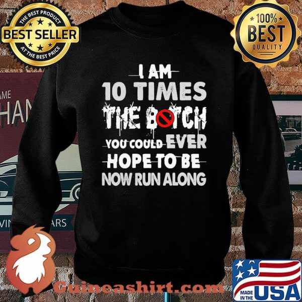 I Am 10 Times The Botch You Could Ever Hope To Be Now Run Along Shirt Sweater