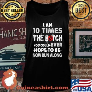 I Am 10 Times The Botch You Could Ever Hope To Be Now Run Along Shirt Tank top