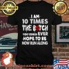 I Am 10 Times The Botch You Could Ever Hope To Be Now Run Along Shirt