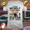 I'm Only Myself When I Have A Guitar In My Hands Shirt