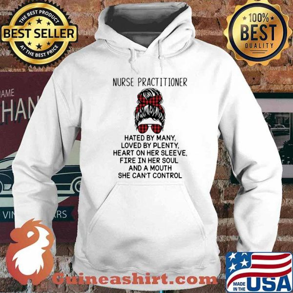 Nurse Practitioner Hated By Many Loved By Plenty Heart On Her Sleeve Fire In Her Soul A Mouth Shirt Hoodie