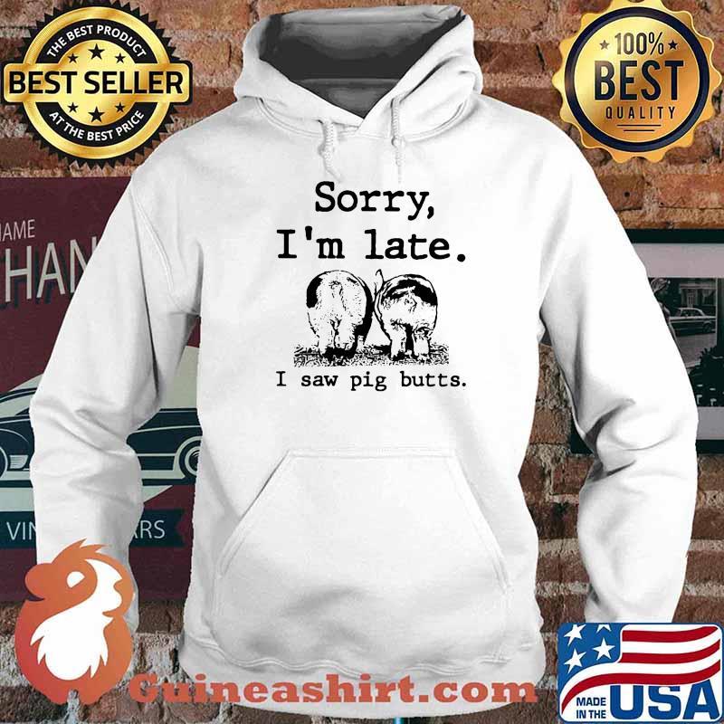 Sorry I'm Late I Saw Pig Butts Farmer Shirt Hoodie