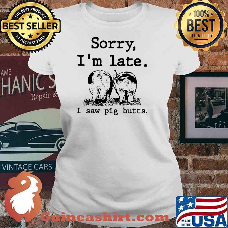 Sorry I'm Late I Saw Pig Butts Farmer Shirt Ladies tee