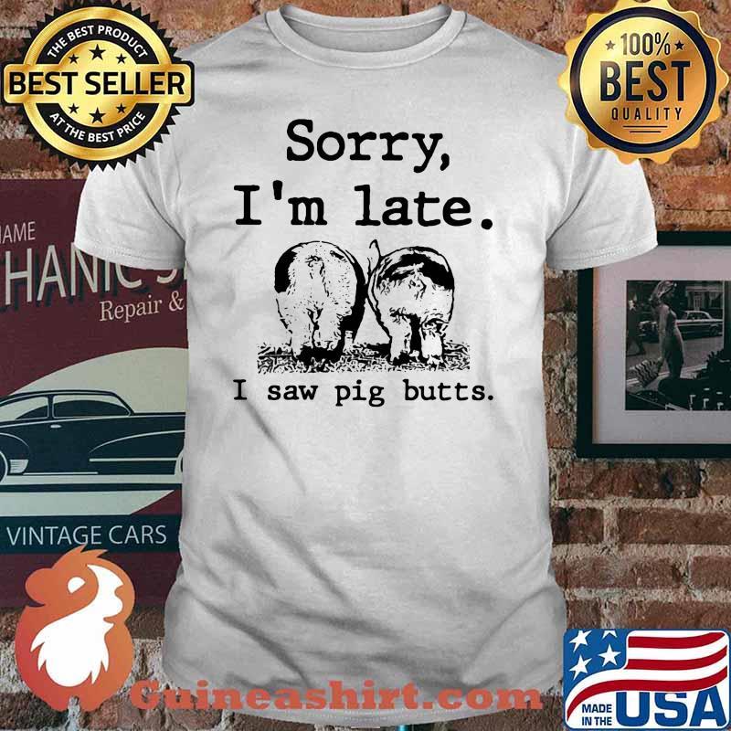 Sorry I'm Late I Saw Pig Butts Farmer Shirt
