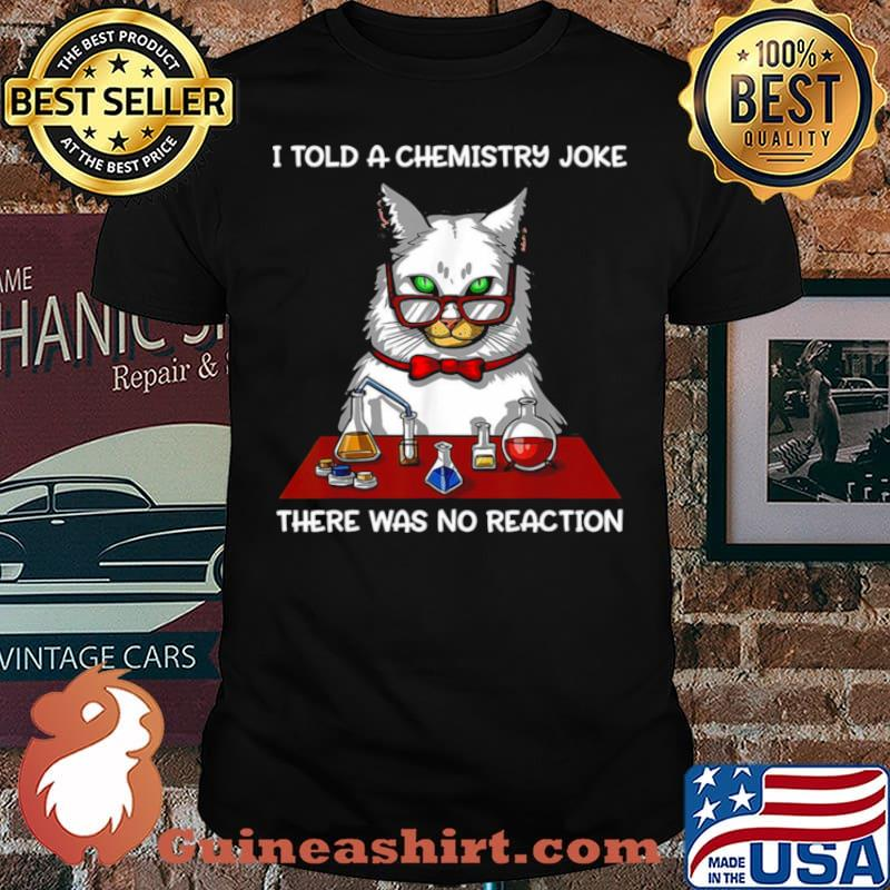Cat Chemistry Science I Told A Chemistry Joke There Was No Reaction shirt
