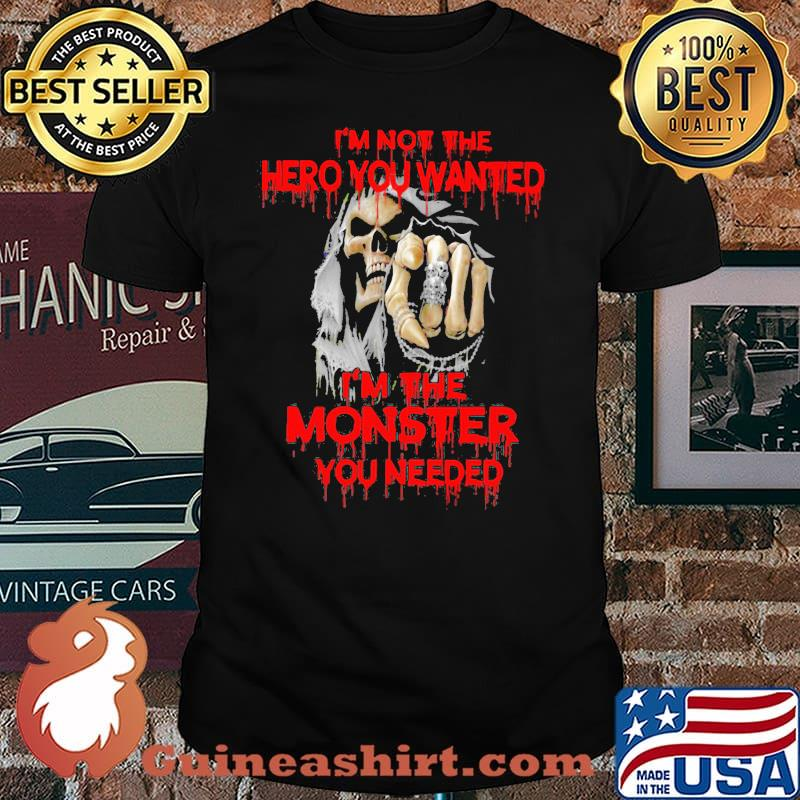 I'm Not The hero You Wanted I'm The Monster You Needed Skull Shirt