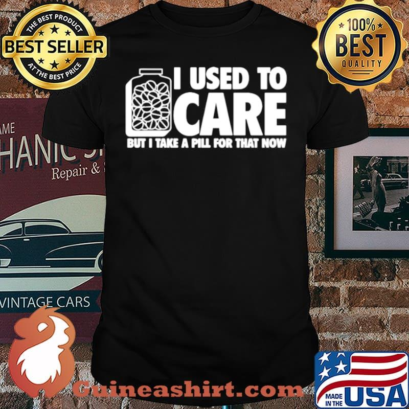 I Used To Care But I Take A Pill For That Now shirt