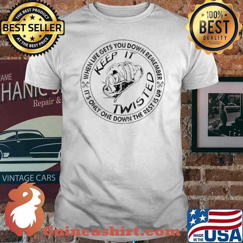 Keep It Twisted When Life Gets You Down Remember It's Only One Down The Rest Is Up shirt