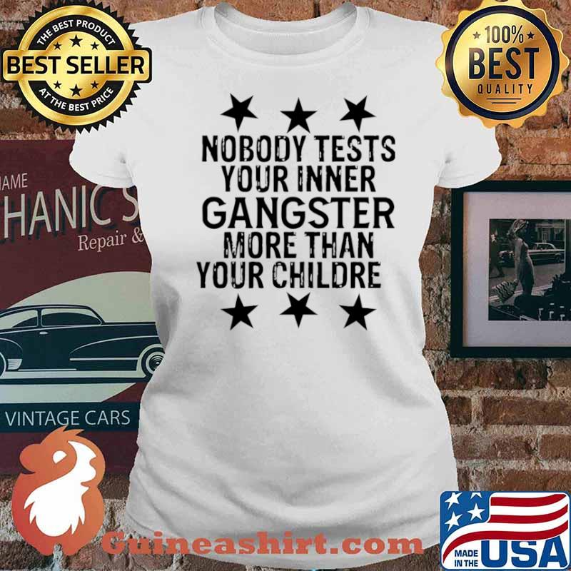Nobody Tests Your Inner Gangster More Than Your Children Ladies tee