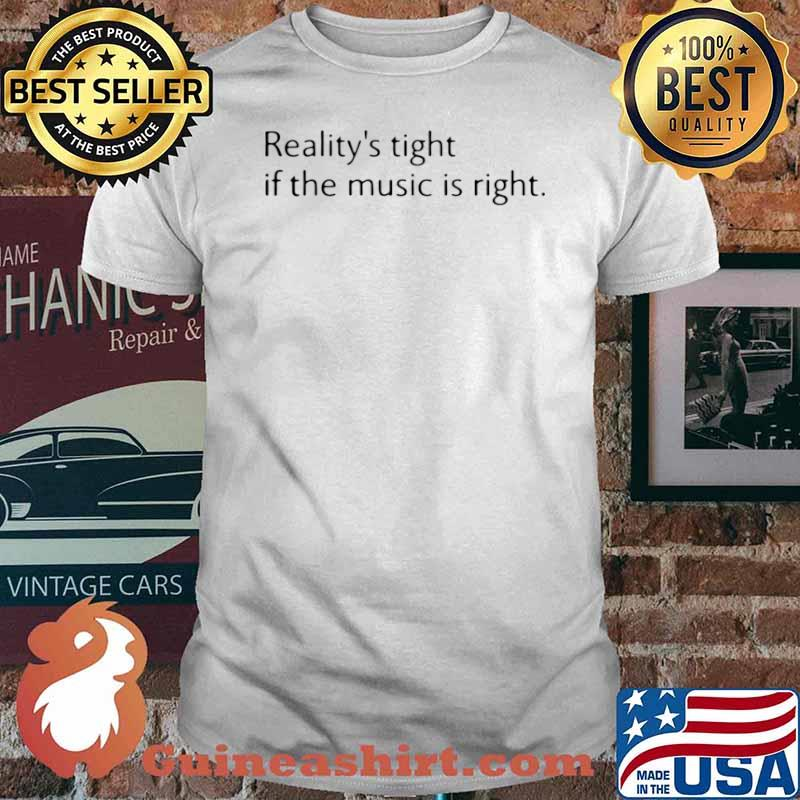 Reality's Tight If The Music Is Right shirt