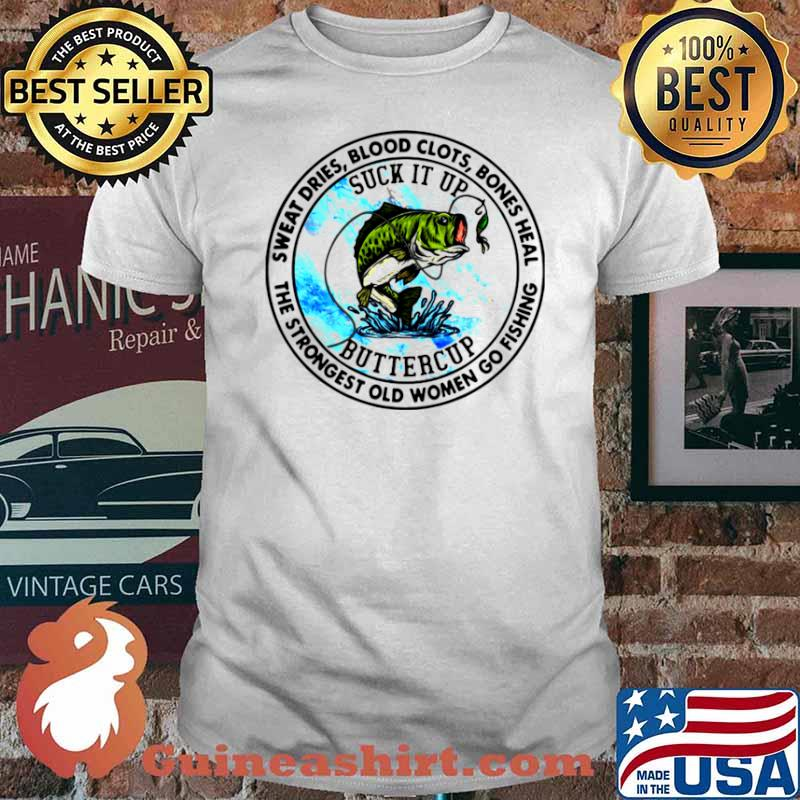 Sweat Dries Blood Clots Bones Heal The Strongest Old Women Go Fishing shirt
