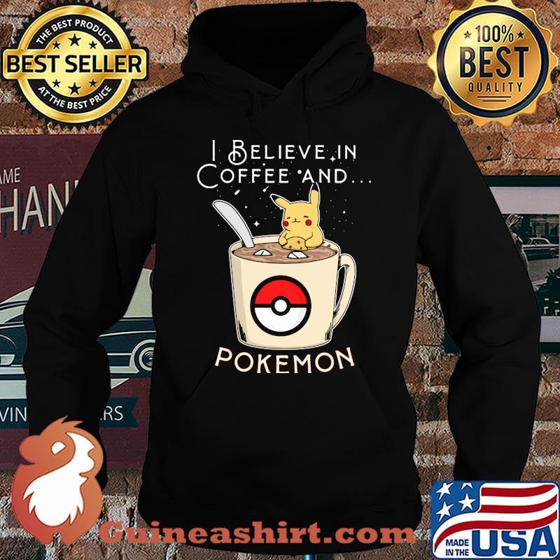 I Believe In Coffee And Pokemon Pikachu Shirt Hoodie