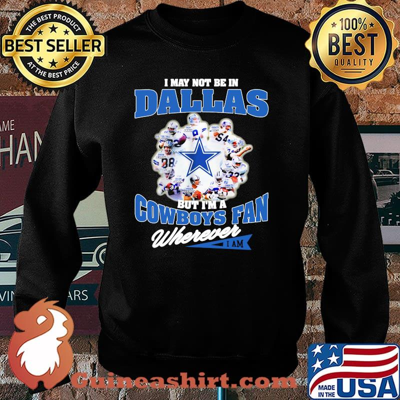 I May Not Be In Dallas But Im A Cowboys Fan Wherever Shirt Sweater