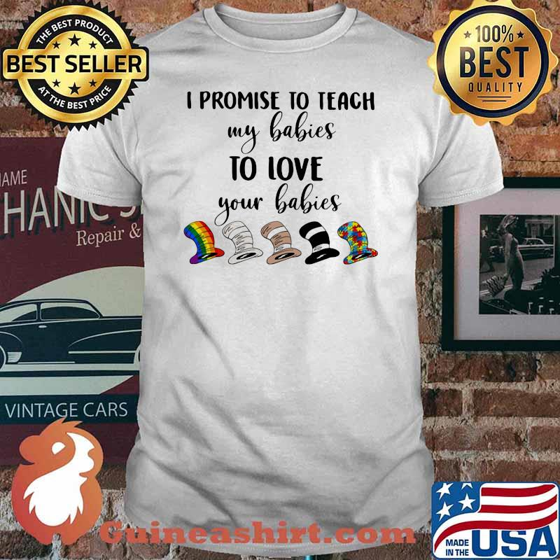I Promise To Teach My Babies To Love Your Babies Lgbt Dr Seuss Shirt