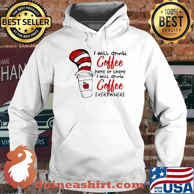 I Will Teach Coffee Here Or There I Will Teach Coffee Everywhere Dr Seuss Shirt Hoodie