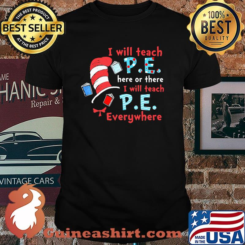 I Will Teach P.E Here Or There I Will Teach P.E Everywhere Dr Seuss Shirt