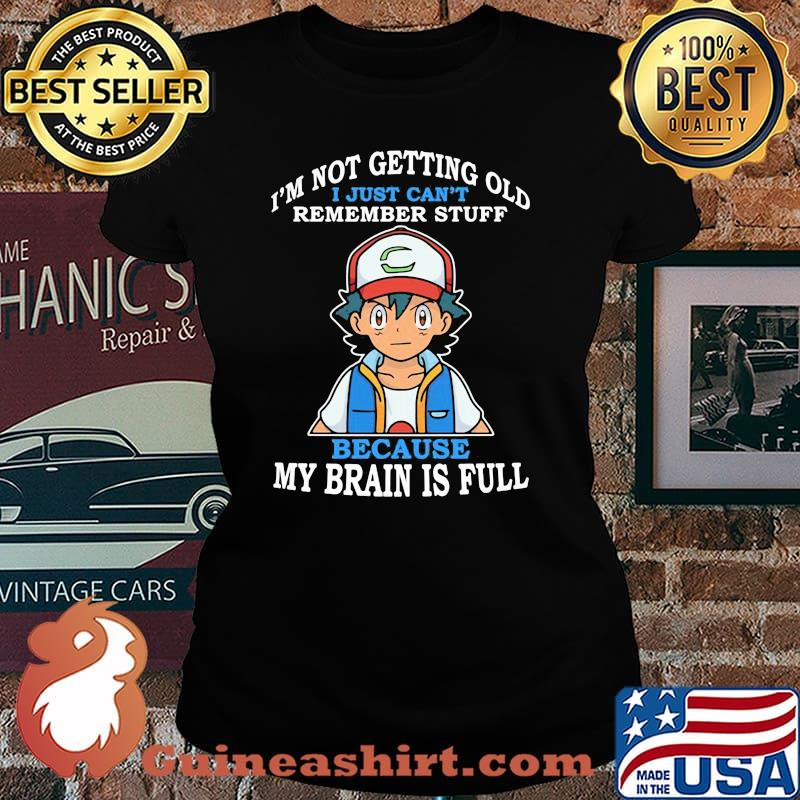 Im Not Getting Old I Just Cant Rememeber Stuff Because My Brain Is Full Satoshi Pokemon Shirt Laides tee